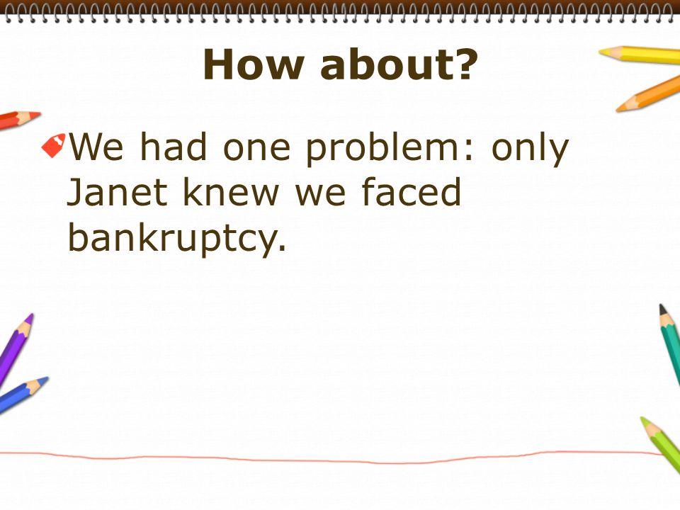 We had one problem: only Janet knew we faced bankruptcy.