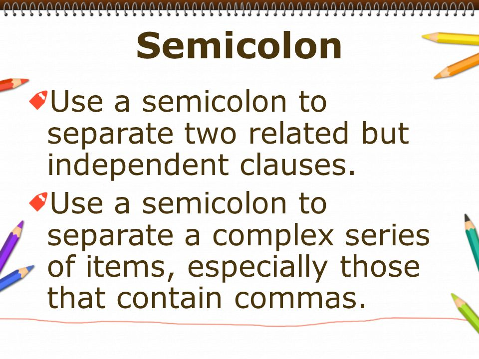 Use a semicolon to separate two related but independent clauses.