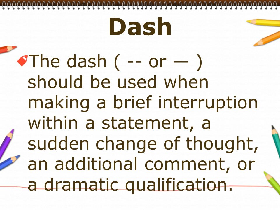 The dash ( -- or — ) should be used when making a brief interruption within a statement, a sudden change of thought, an additional comment, or a dramatic qualification.