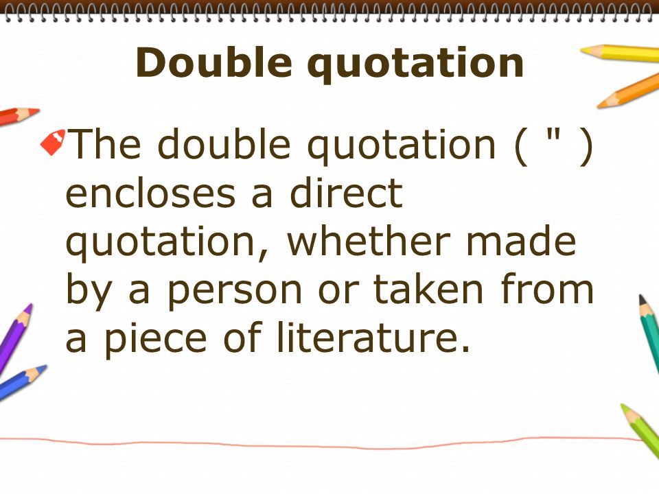 The double quotation ( ) encloses a direct quotation, whether made by a person or taken from a piece of literature.
