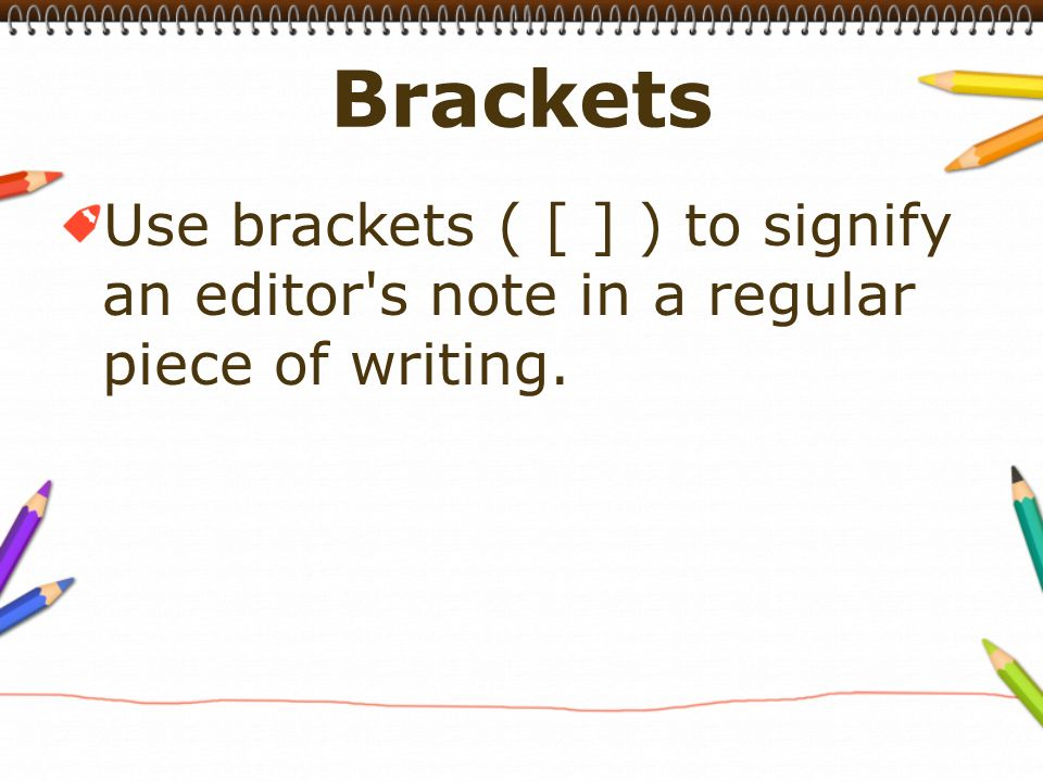 Use brackets ( [ ] ) to signify an editor s note in a regular piece of writing.