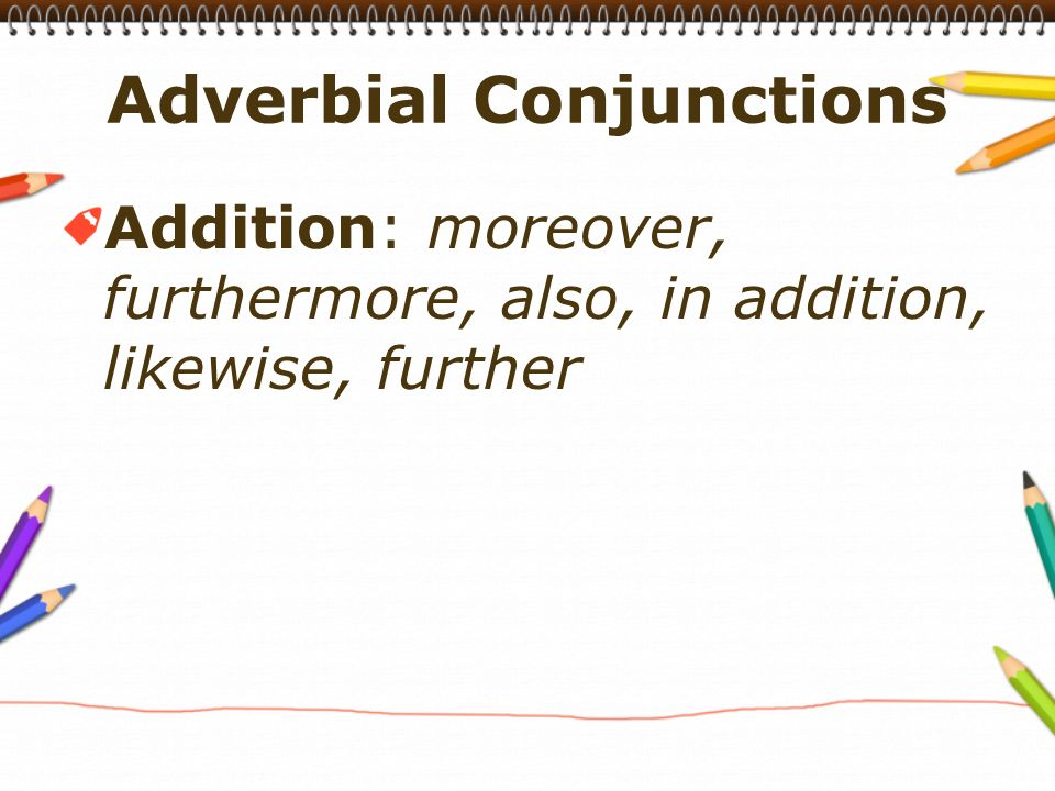 Addition: moreover, furthermore, also, in addition, likewise, further