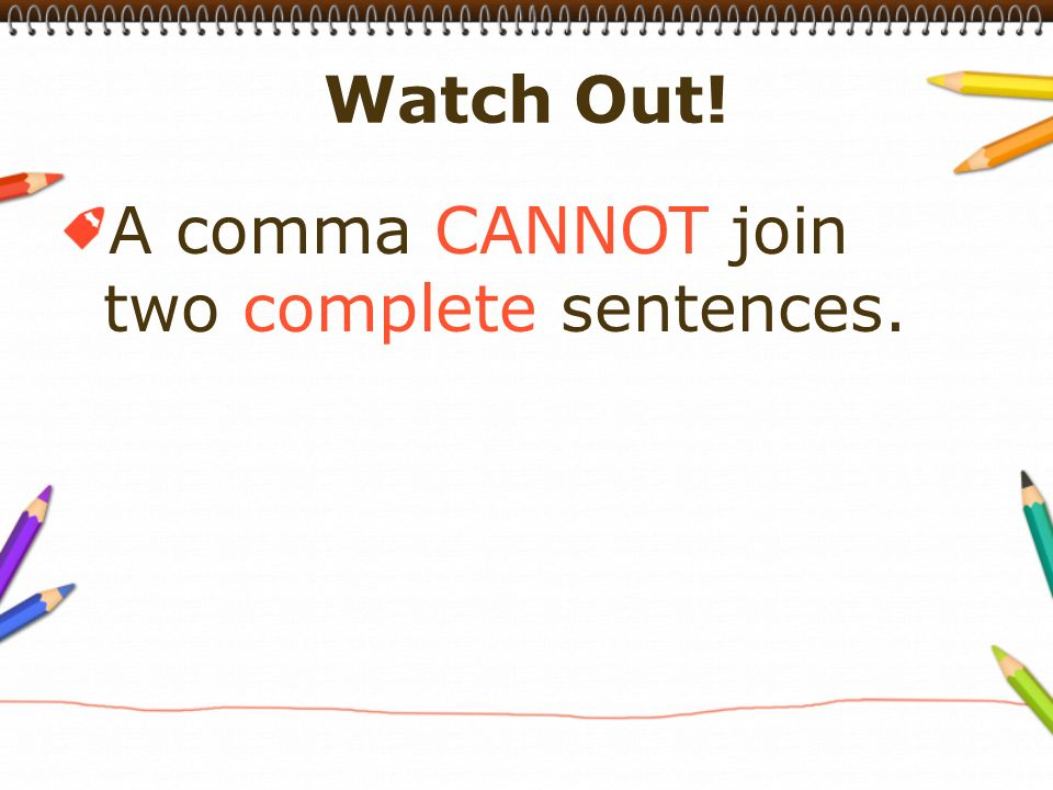 A comma CANNOT join two complete sentences.