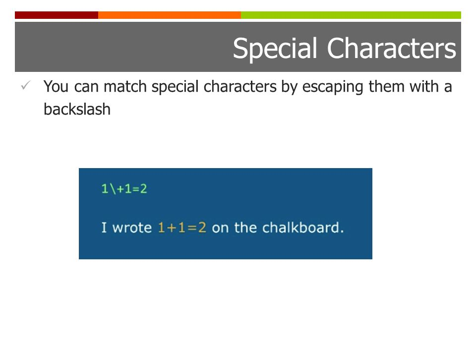 Special Characters You can match special characters by escaping them with a backslash