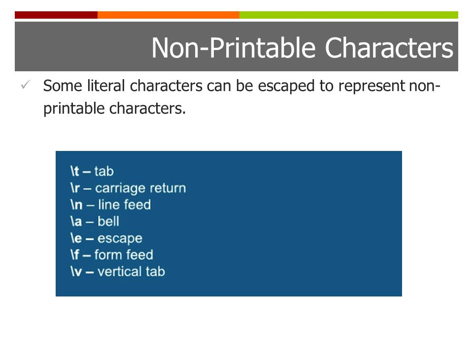 Non-Printable Characters Some literal characters can be escaped to represent non- printable characters.