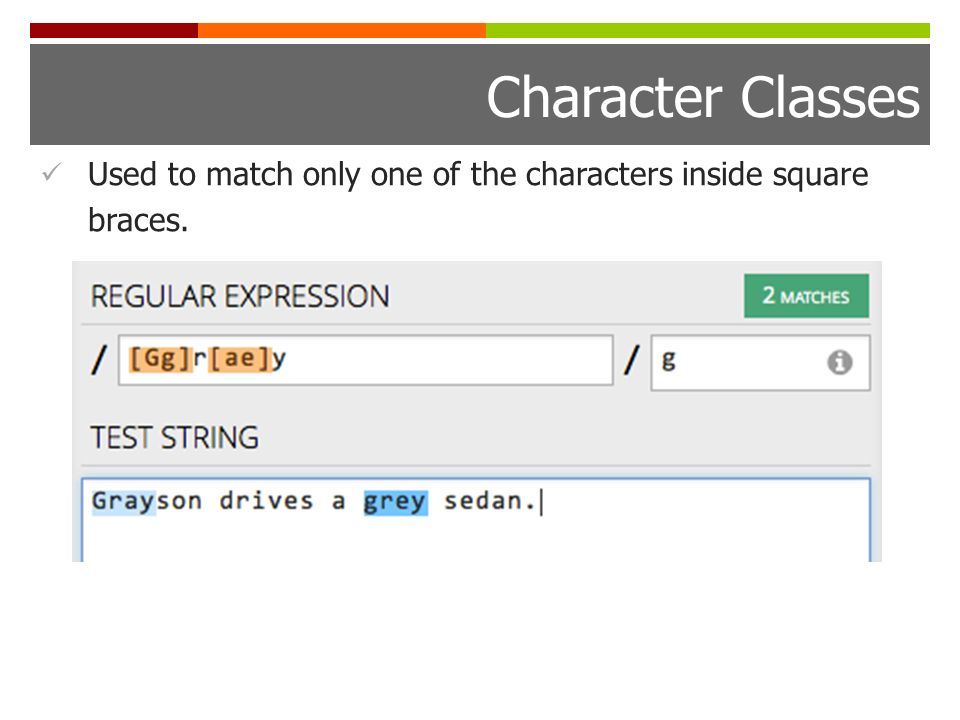 Character Classes Used to match only one of the characters inside square braces.