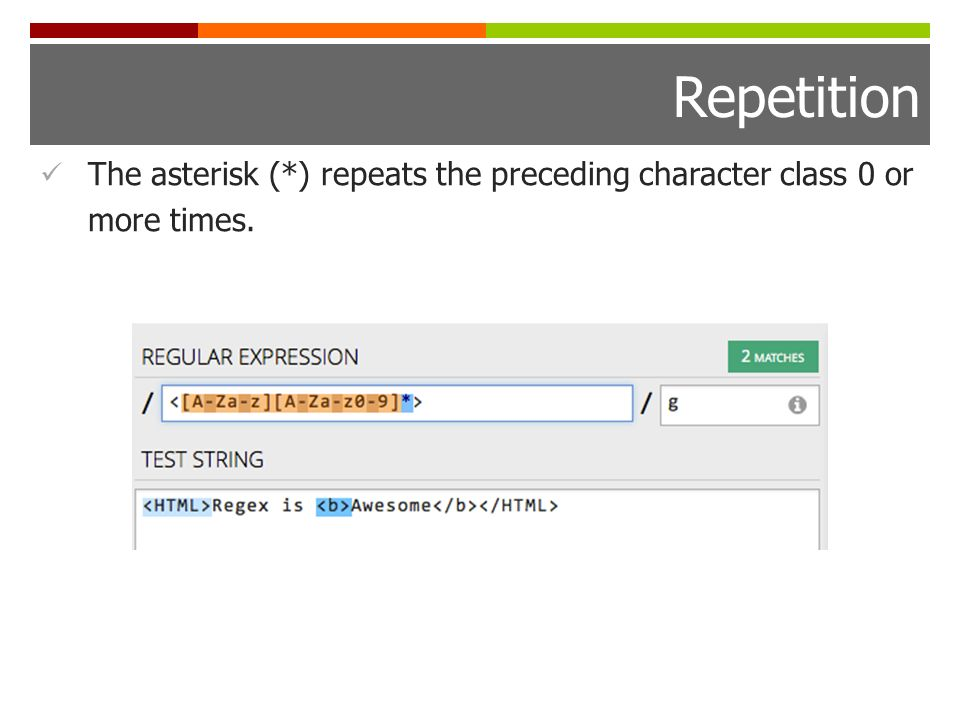Repetition The asterisk (*) repeats the preceding character class 0 or more times.
