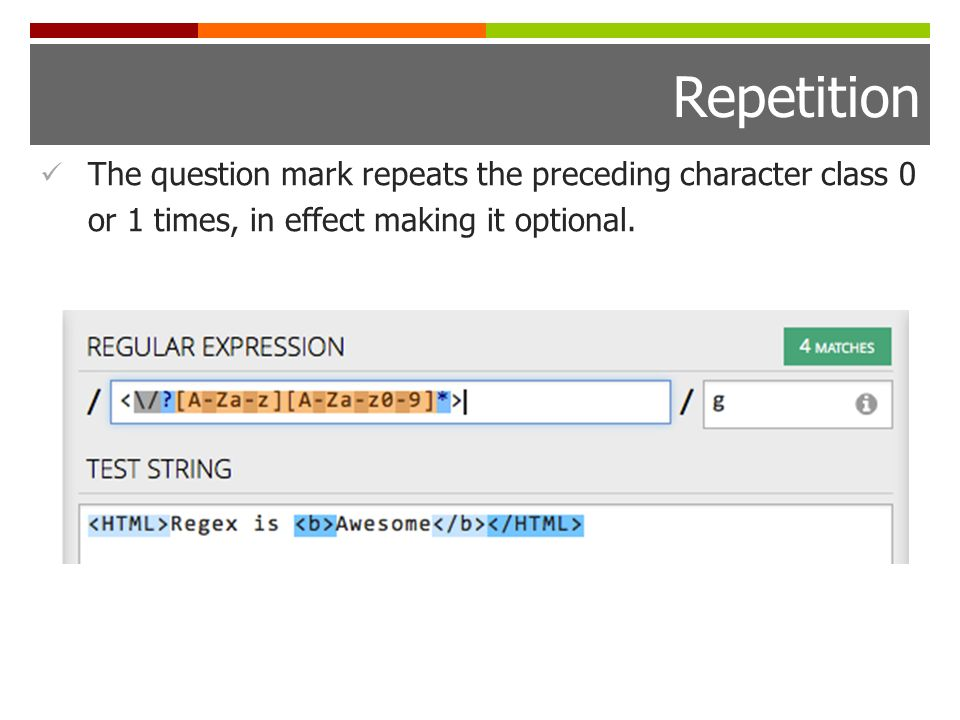Repetition The question mark repeats the preceding character class 0 or 1 times, in effect making it optional.