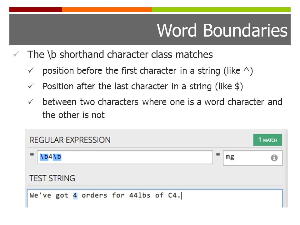 Word Boundaries The \b shorthand character class matches position before the first character in a string (like ^) Position after the last character in a string (like $) between two characters where one is a word character and the other is not