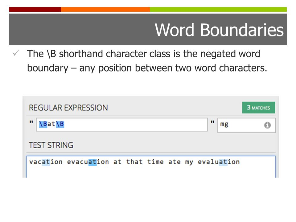 Word Boundaries The \B shorthand character class is the negated word boundary – any position between two word characters.