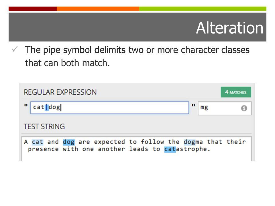 Alteration The pipe symbol delimits two or more character classes that can both match.