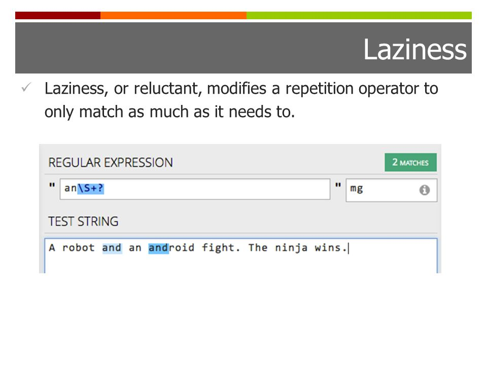 Laziness Laziness, or reluctant, modifies a repetition operator to only match as much as it needs to.