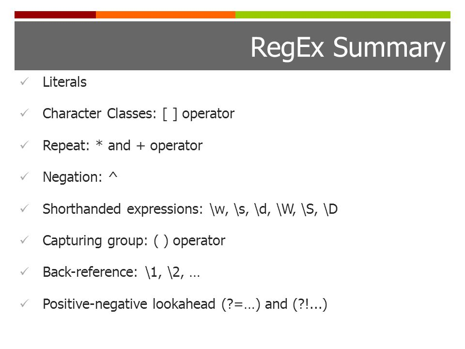 RegEx Summary Literals Character Classes: [ ] operator Repeat: * and + operator Negation: ^ Shorthanded expressions: \w, \s, \d, \W, \S, \D Capturing group: ( ) operator Back-reference: \1, \2, … Positive-negative lookahead ( =…) and ( !...)