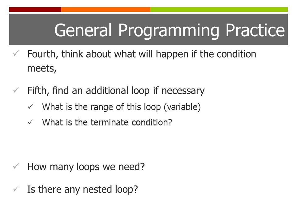 General Programming Practice Fourth, think about what will happen if the condition meets, Fifth, find an additional loop if necessary What is the range of this loop (variable) What is the terminate condition.
