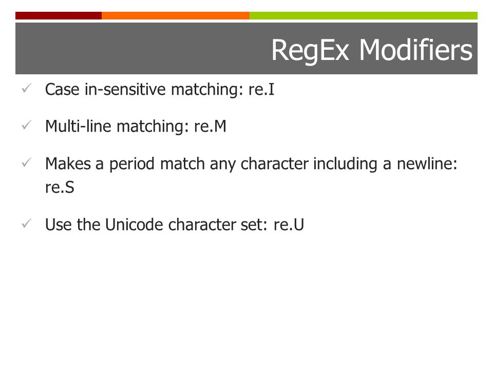RegEx Modifiers Case in-sensitive matching: re.I Multi-line matching: re.M Makes a period match any character including a newline: re.S Use the Unicode character set: re.U