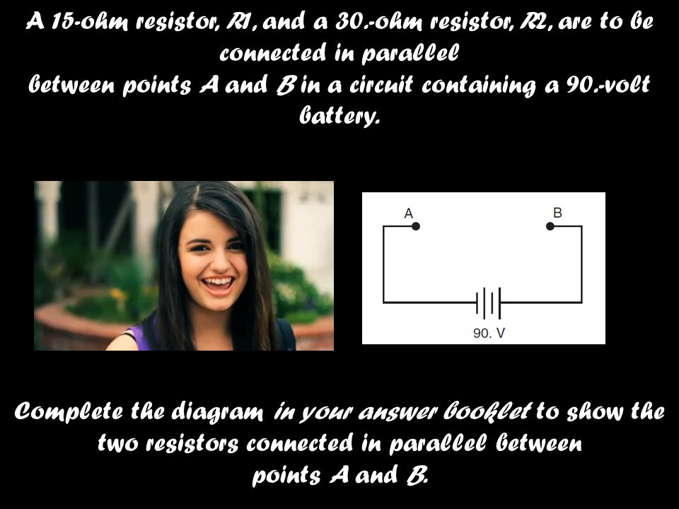 A 15-ohm resistor, R1, and a 30.-ohm resistor, R2, are to be connected in parallel between points A and B in a circuit containing a 90.-volt battery.