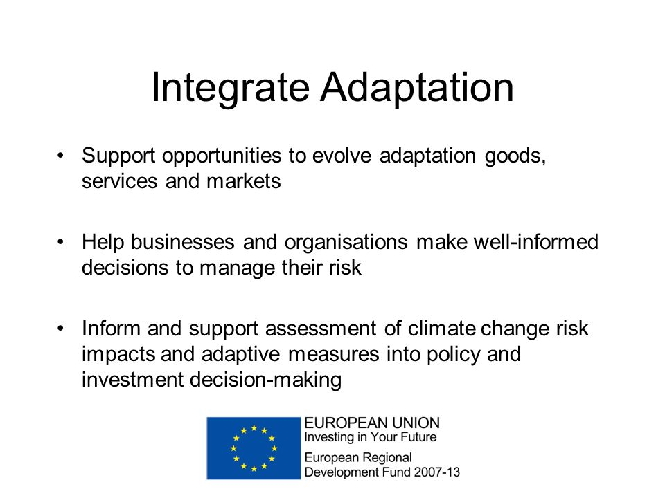 Integrate Adaptation Support opportunities to evolve adaptation goods, services and markets Help businesses and organisations make well-informed decisions to manage their risk Inform and support assessment of climate change risk impacts and adaptive measures into policy and investment decision-making