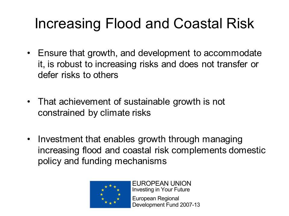 Increasing Flood and Coastal Risk Ensure that growth, and development to accommodate it, is robust to increasing risks and does not transfer or defer risks to others That achievement of sustainable growth is not constrained by climate risks Investment that enables growth through managing increasing flood and coastal risk complements domestic policy and funding mechanisms