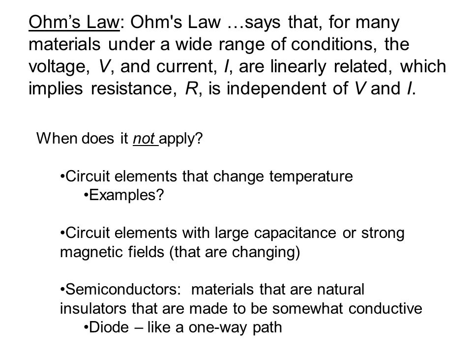 Ohm's Law: Ohm s Law …says that, for many materials under a wide range of conditions, the voltage, V, and current, I, are linearly related, which implies resistance, R, is independent of V and I.