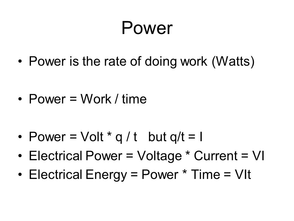 Power Power is the rate of doing work (Watts) Power = Work / time Power = Volt * q / t but q/t = I Electrical Power = Voltage * Current = VI Electrical Energy = Power * Time = VIt