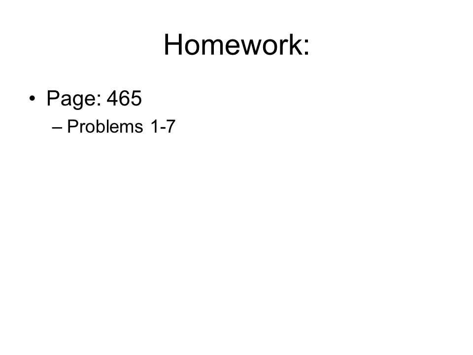 Homework: Page: 465 –Problems 1-7