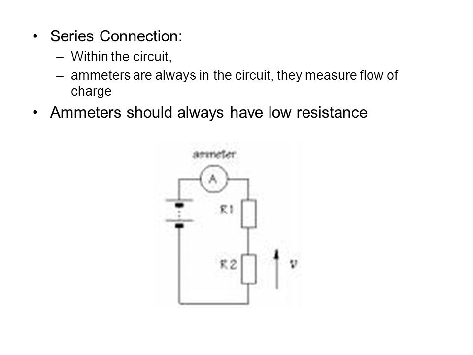 Series Connection: –Within the circuit, –ammeters are always in the circuit, they measure flow of charge Ammeters should always have low resistance