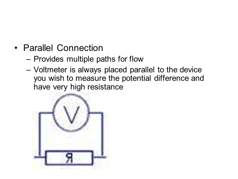 Parallel Connection –Provides multiple paths for flow –Voltmeter is always placed parallel to the device you wish to measure the potential difference and have very high resistance