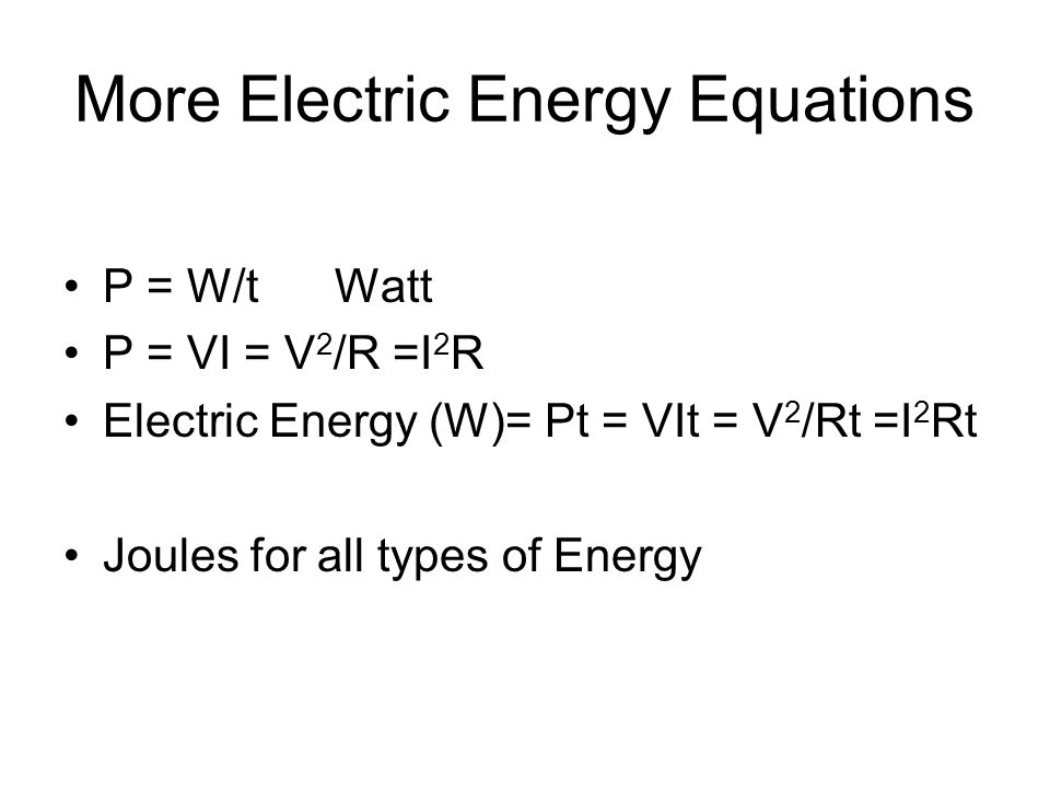 More Electric Energy Equations P = W/t Watt P = VI = V 2 /R =I 2 R Electric Energy (W)= Pt = VIt = V 2 /Rt =I 2 Rt Joules for all types of Energy