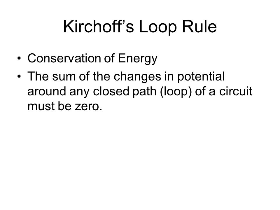 Kirchoff's Loop Rule Conservation of Energy The sum of the changes in potential around any closed path (loop) of a circuit must be zero.