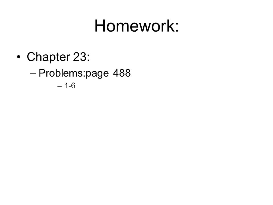 Homework: Chapter 23: –Problems:page 488 –1-6