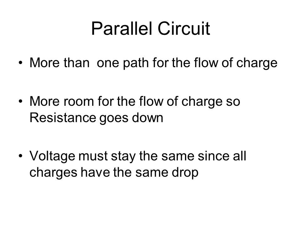 Parallel Circuit More than one path for the flow of charge More room for the flow of charge so Resistance goes down Voltage must stay the same since all charges have the same drop