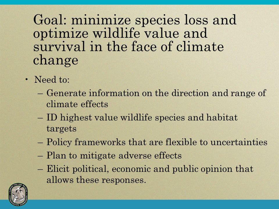 Goal: minimize species loss and optimize wildlife value and survival in the face of climate change Need to: –Generate information on the direction and range of climate effects –ID highest value wildlife species and habitat targets –Policy frameworks that are flexible to uncertainties –Plan to mitigate adverse effects –Elicit political, economic and public opinion that allows these responses.