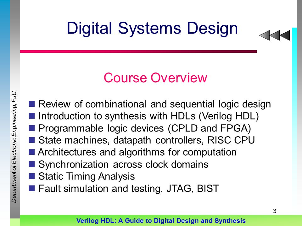 Department of Electronic Engineering, FJU Verilog HDL: A Guide to Digital Design and Synthesis 3 Digital Systems Design Course Overview Review of combinational and sequential logic design Introduction to synthesis with HDLs (Verilog HDL) Programmable logic devices (CPLD and FPGA) State machines, datapath controllers, RISC CPU Architectures and algorithms for computation Synchronization across clock domains Static Timing Analysis Fault simulation and testing, JTAG, BIST