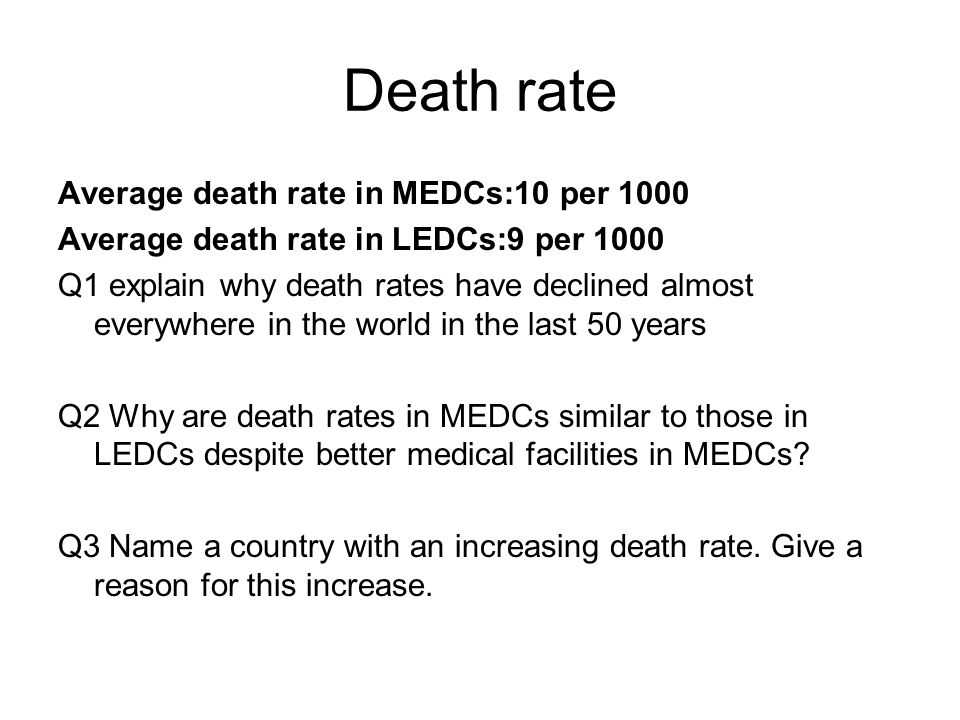 Death rate Average death rate in MEDCs:10 per 1000 Average death rate in LEDCs:9 per 1000 Q1 explain why death rates have declined almost everywhere in the world in the last 50 years Q2 Why are death rates in MEDCs similar to those in LEDCs despite better medical facilities in MEDCs.