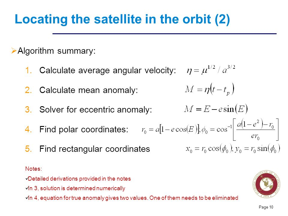 Florida Institute of technologies Locating the satellite in the orbit (2)  Algorithm summary: 1.Calculate average angular velocity: 2.Calculate mean anomaly: 3.Solver for eccentric anomaly: 4.Find polar coordinates: 5.Find rectangular coordinates Page 10 Notes: Detailed derivations provided in the notes In 3, solution is determined numerically In 4, equation for true anomaly gives two values.
