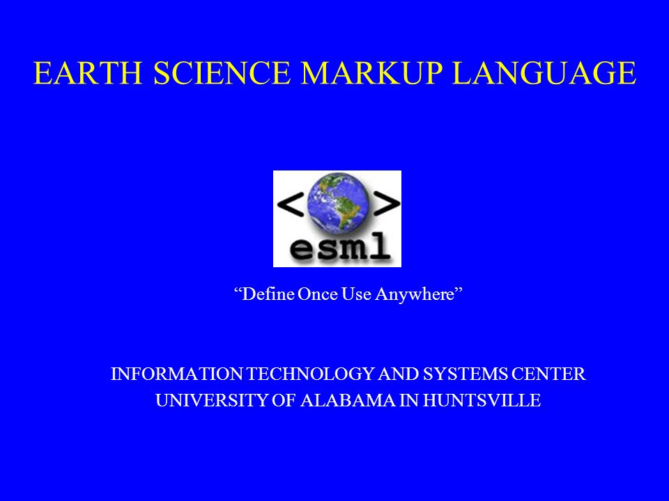 EARTH SCIENCE MARKUP LANGUAGE Define Once Use Anywhere INFORMATION TECHNOLOGY AND SYSTEMS CENTER UNIVERSITY OF ALABAMA IN HUNTSVILLE