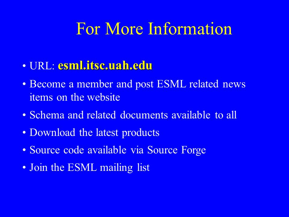For More Information esml.itsc.uah.eduURL: esml.itsc.uah.edu Become a member and post ESML related news items on the website Schema and related documents available to all Download the latest products Source code available via Source Forge Join the ESML mailing list