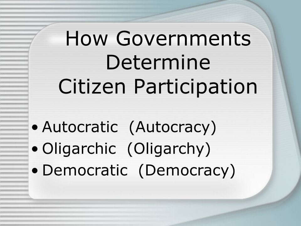 How Governments Determine Citizen Participation Autocratic (Autocracy) Oligarchic (Oligarchy) Democratic (Democracy)
