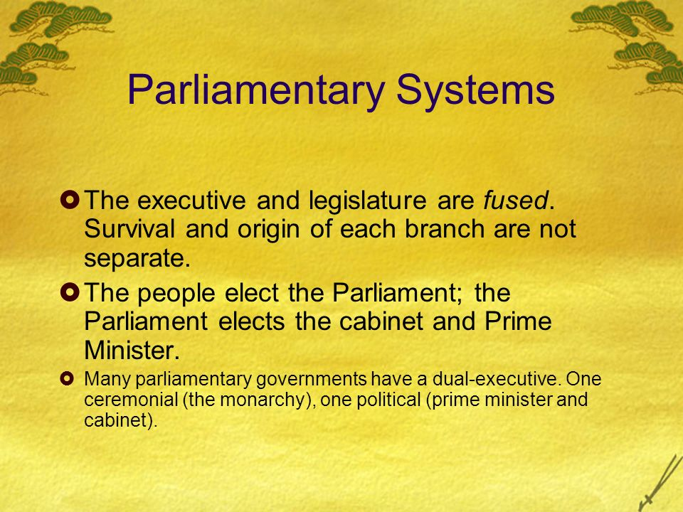 Parliamentary Systems  The executive and legislature are fused.