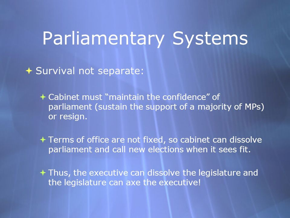 Parliamentary Systems  Survival not separate:  Cabinet must maintain the confidence of parliament (sustain the support of a majority of MPs) or resign.