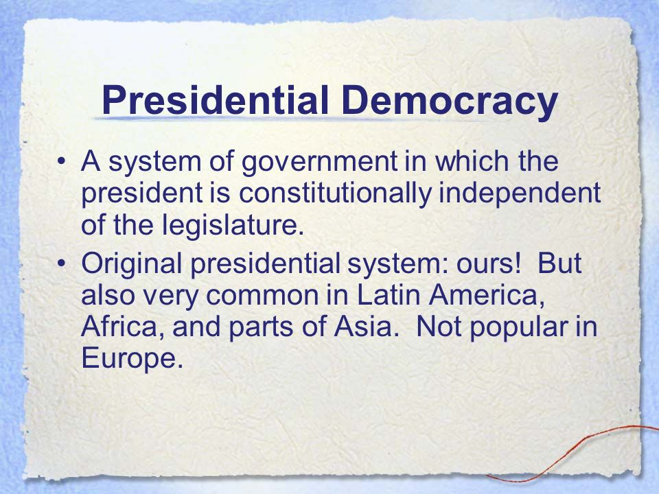 Presidential Democracy A system of government in which the president is constitutionally independent of the legislature.