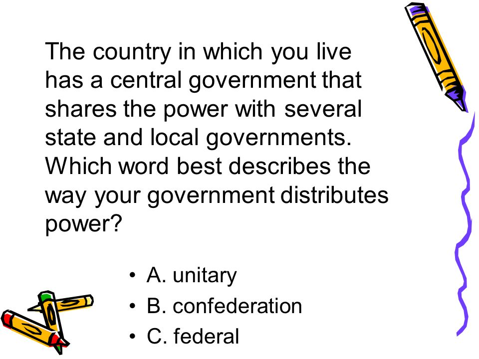 The country in which you live has a central government that shares the power with several state and local governments.