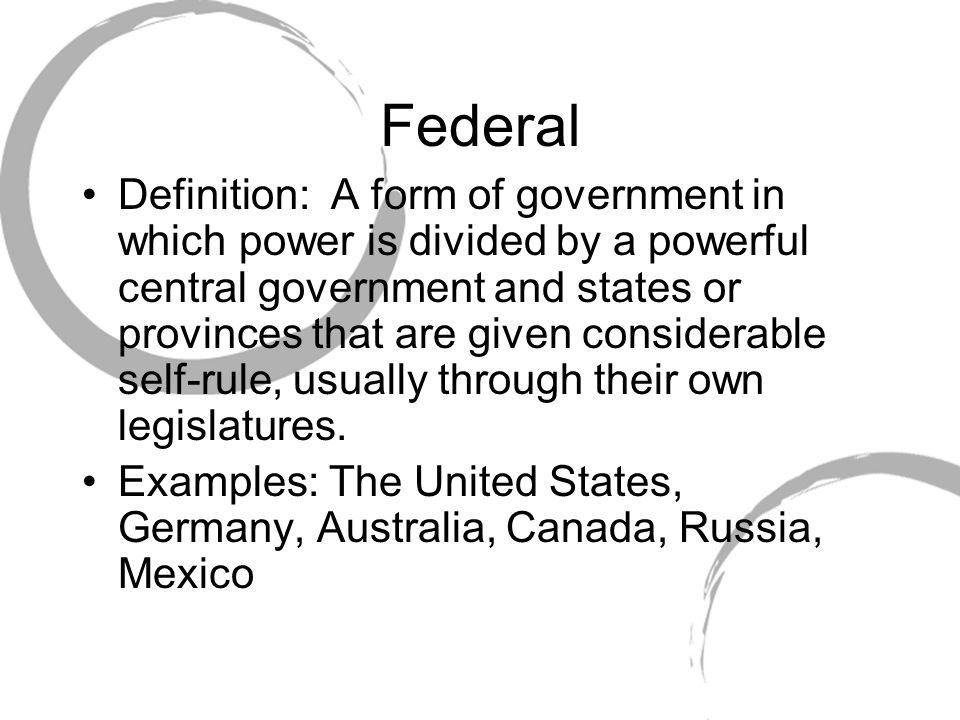 Federal Definition: A form of government in which power is divided by a powerful central government and states or provinces that are given considerable self-rule, usually through their own legislatures.