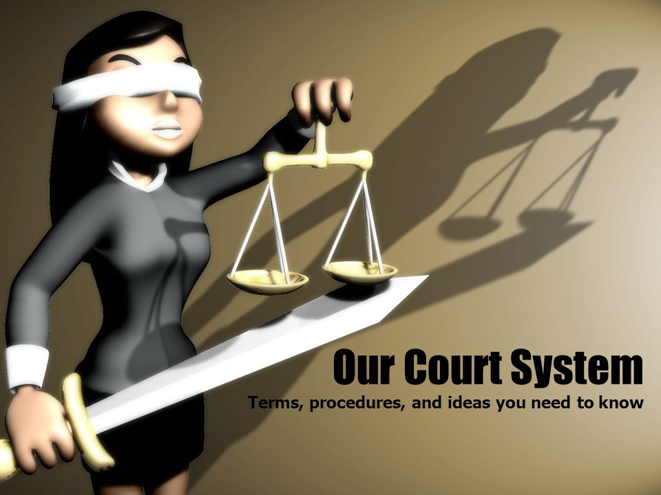 Our Court System Terms, procedures, and ideas you need to know