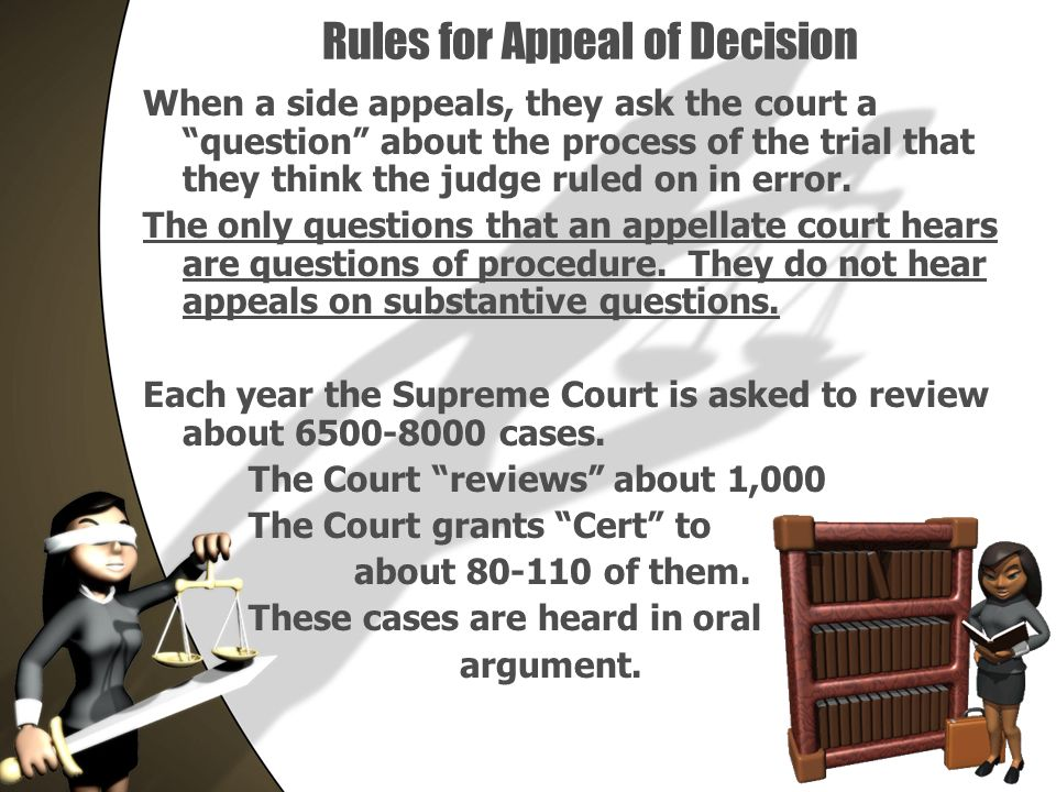 Rules for Appeal of Decision When a side appeals, they ask the court a question about the process of the trial that they think the judge ruled on in error.