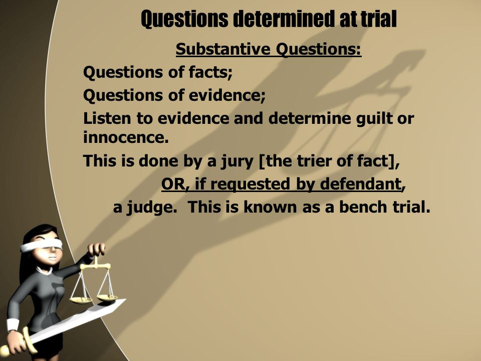 Questions determined at trial Substantive Questions: Questions of facts; Questions of evidence; Listen to evidence and determine guilt or innocence.