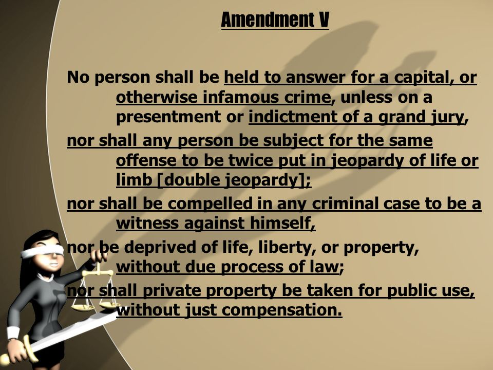 No person shall be held to answer for a capital, or otherwise infamous crime, unless on a presentment or indictment of a grand jury, nor shall any person be subject for the same offense to be twice put in jeopardy of life or limb [double jeopardy]; nor shall be compelled in any criminal case to be a witness against himself, nor be deprived of life, liberty, or property, without due process of law; nor shall private property be taken for public use, without just compensation.