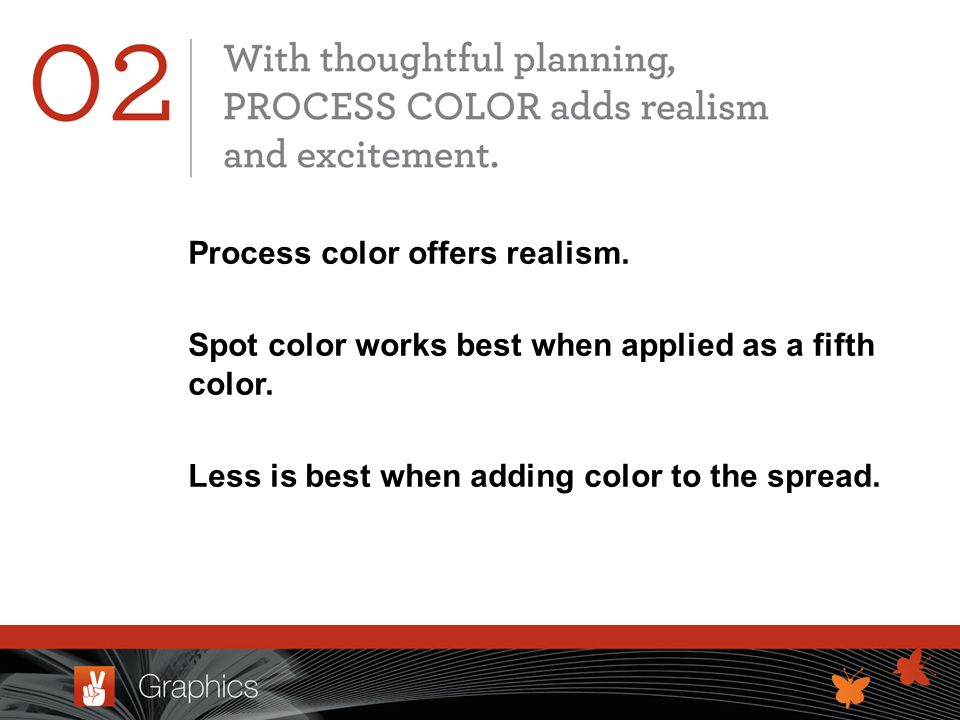 Process color offers realism. Spot color works best when applied as a fifth color.