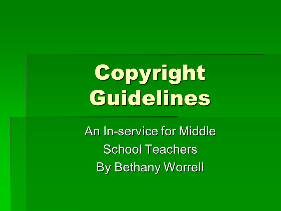 Copyright Guidelines An In-service for Middle An In-service for Middle School Teachers School Teachers By Bethany Worrell By Bethany Worrell
