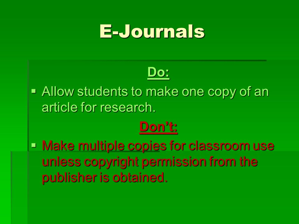 E-Journals Do:  Allow students to make one copy of an article for research.